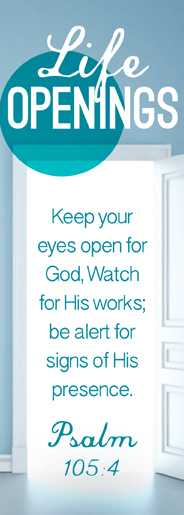 "LIFE OPENINGS ""Keep your eyes open for God, watch for his works; be alert for signs of his presence."" Psalm 105:4"